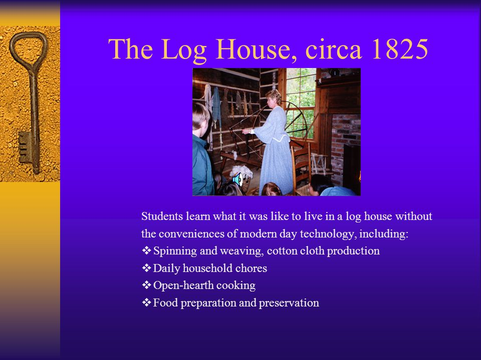 The Log House, circa 1825 Students learn what it was like to live in a log house without the conveniences of modern day technology, including: Spinning and weaving, cotton cloth production Daily household chores Open-hearth cooking Food preparation and preservation