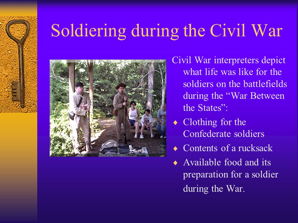Soldiering during the Civil War Civil War interpreters depict what life was like for the soldiers on the battlefields during the War Between the States: Clothing for the Confederate soldiers Contents of a rucksack Available food and its preparation for a soldier during the War.