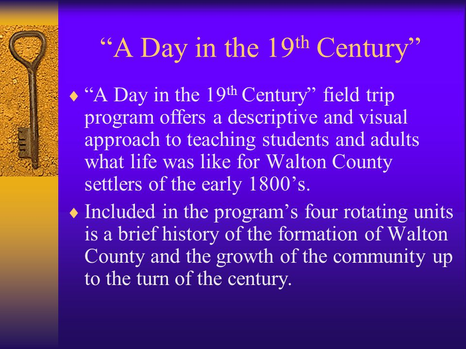 A Day in the 19 th Century A Day in the 19 th Century field trip program offers a descriptive and visual approach to teaching students and adults what life was like for Walton County settlers of the early 1800s.
