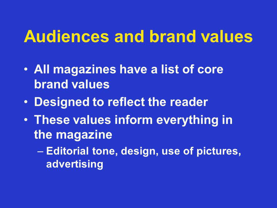 Audiences and brand values All magazines have a list of core brand values Designed to reflect the reader These values inform everything in the magazin