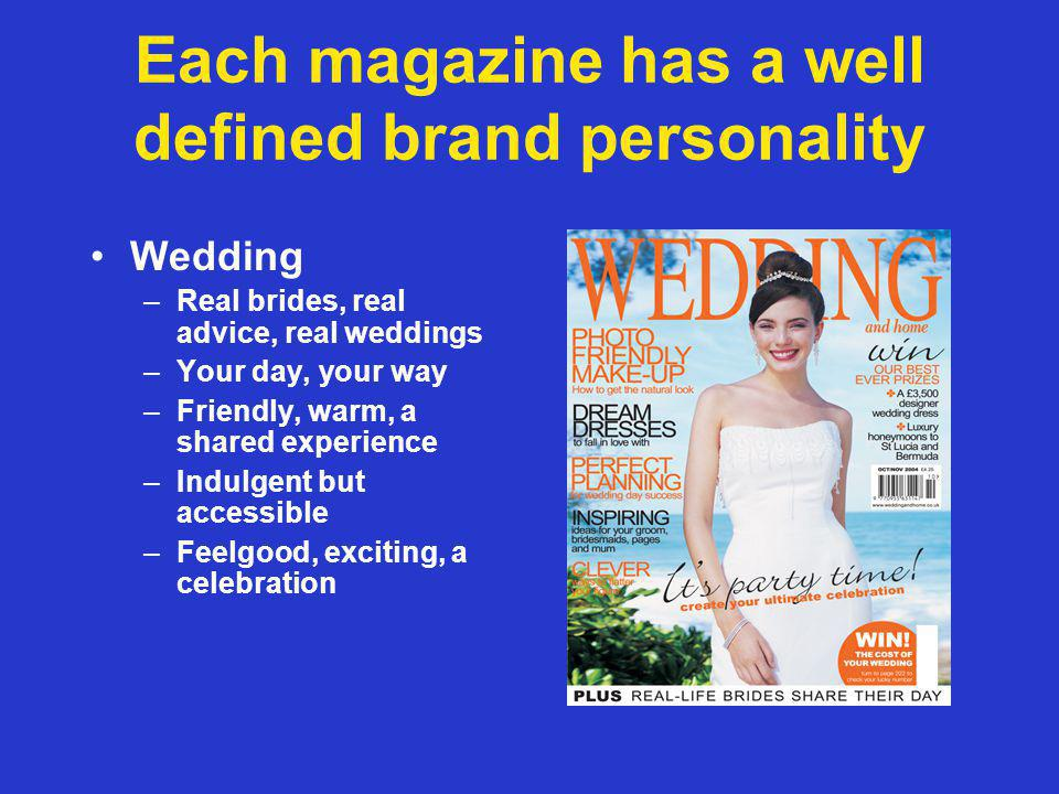 Each magazine has a well defined brand personality Wedding –Real brides, real advice, real weddings –Your day, your way –Friendly, warm, a shared experience –Indulgent but accessible –Feelgood, exciting, a celebration