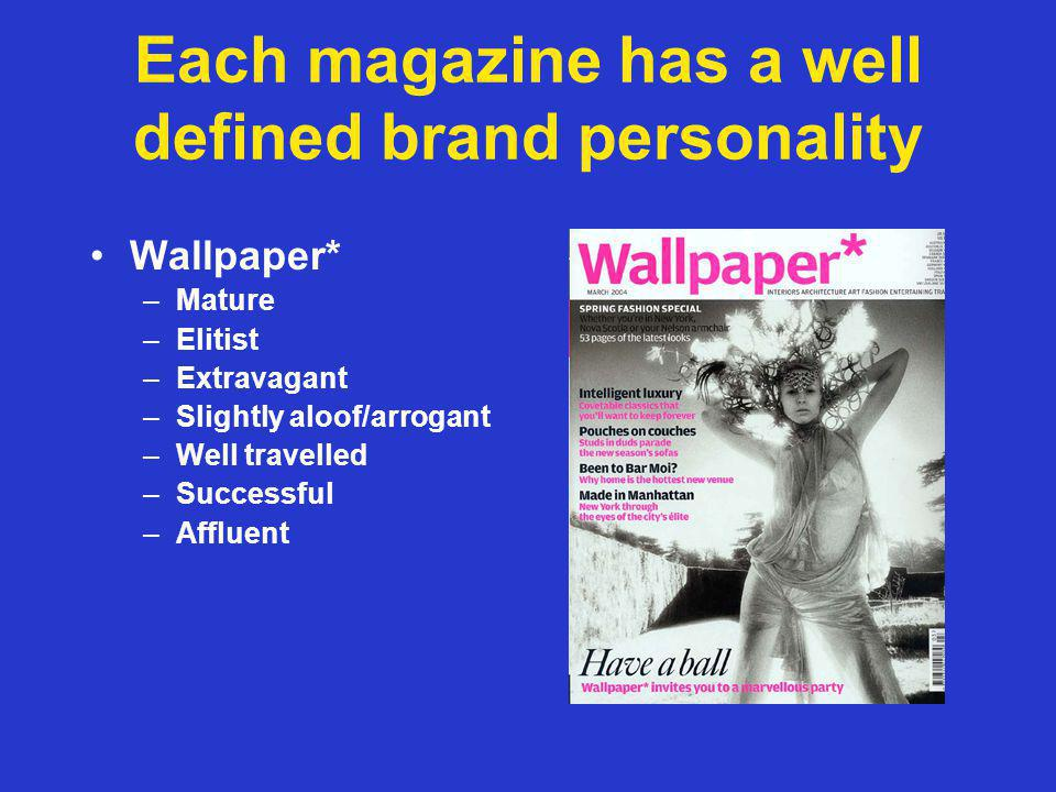 Each magazine has a well defined brand personality Wallpaper* –Mature –Elitist –Extravagant –Slightly aloof/arrogant –Well travelled –Successful –Affluent