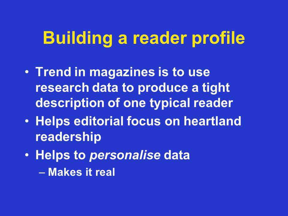 Building a reader profile Trend in magazines is to use research data to produce a tight description of one typical reader Helps editorial focus on heartland readership Helps to personalise data –Makes it real