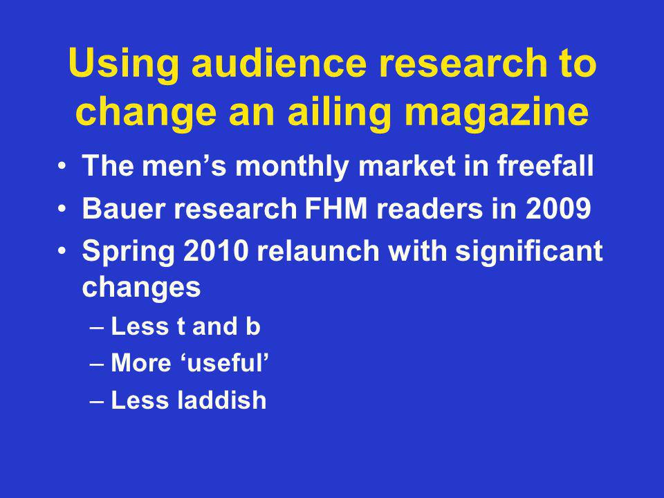 Using audience research to change an ailing magazine The mens monthly market in freefall Bauer research FHM readers in 2009 Spring 2010 relaunch with significant changes –Less t and b –More useful –Less laddish