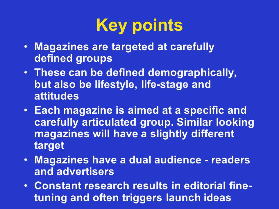 Key points Magazines are targeted at carefully defined groups These can be defined demographically, but also be lifestyle, life-stage and attitudes Each magazine is aimed at a specific and carefully articulated group.