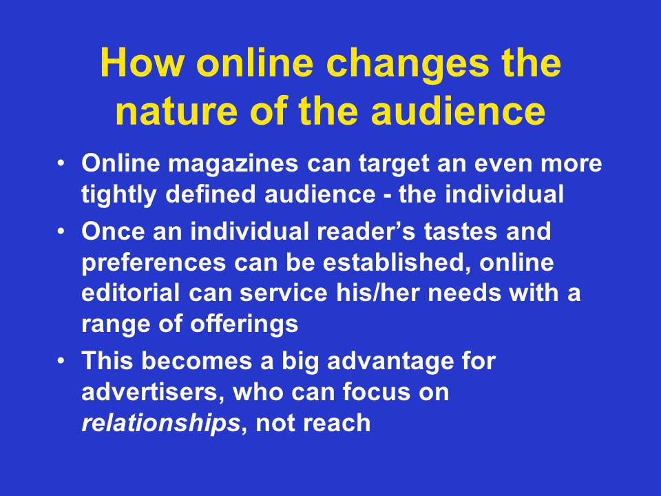 How online changes the nature of the audience Online magazines can target an even more tightly defined audience - the individual Once an individual readers tastes and preferences can be established, online editorial can service his/her needs with a range of offerings This becomes a big advantage for advertisers, who can focus on relationships, not reach