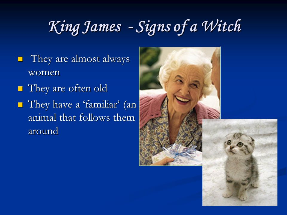 King James - Signs of a Witch They are almost always women They are almost always women They are often old They are often old They have a familiar (an animal that follows them around They have a familiar (an animal that follows them around