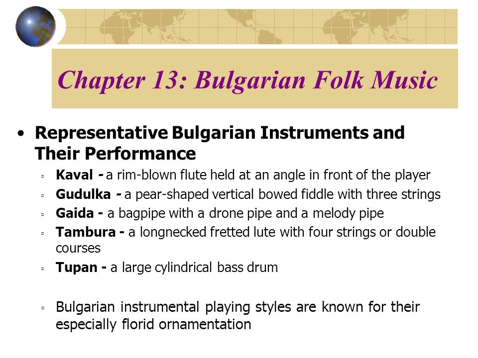 Chapter 13: Bulgarian Folk Music Representative Bulgarian Instruments and Their Performance Kaval - a rim-blown flute held at an angle in front of the player Gudulka - a pear-shaped vertical bowed fiddle with three strings Gaida - a bagpipe with a drone pipe and a melody pipe Tambura - a longnecked fretted lute with four strings or double courses Tupan - a large cylindrical bass drum Bulgarian instrumental playing styles are known for their especially florid ornamentation