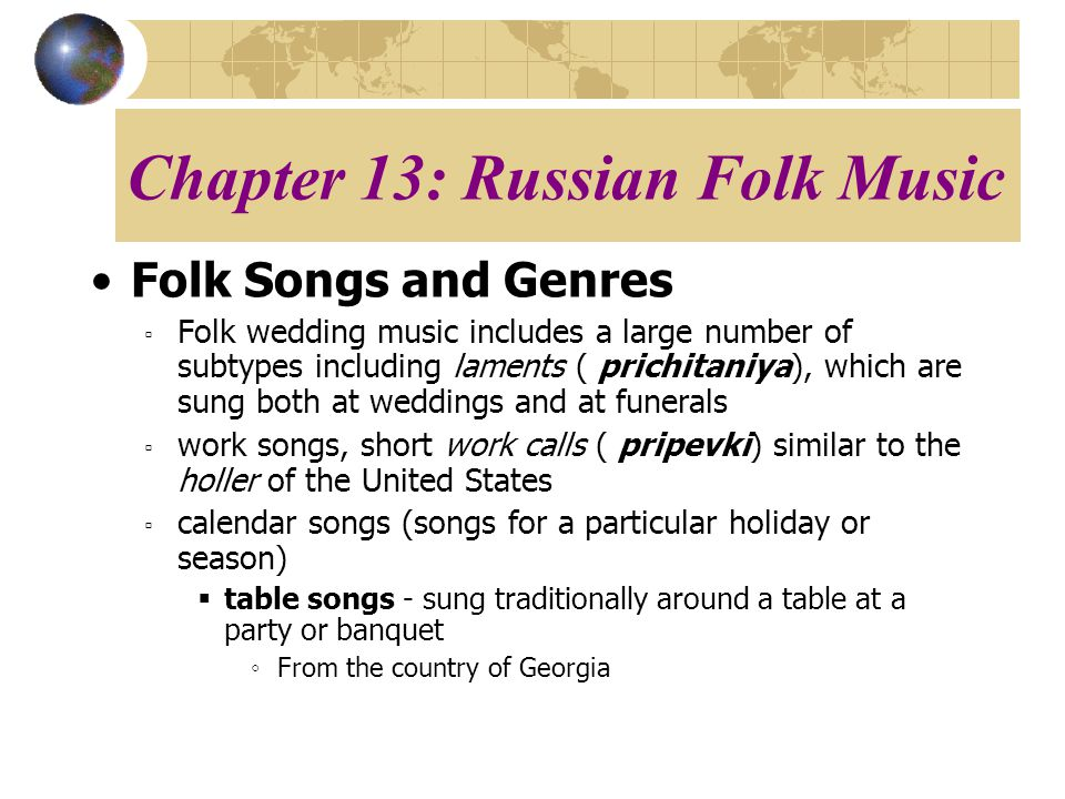 Chapter 13: Russian Folk Music Folk Songs and Genres Folk wedding music includes a large number of subtypes including laments ( prichitaniya), which are sung both at weddings and at funerals work songs, short work calls ( pripevki) similar to the holler of the United States calendar songs (songs for a particular holiday or season) table songs - sung traditionally around a table at a party or banquet From the country of Georgia
