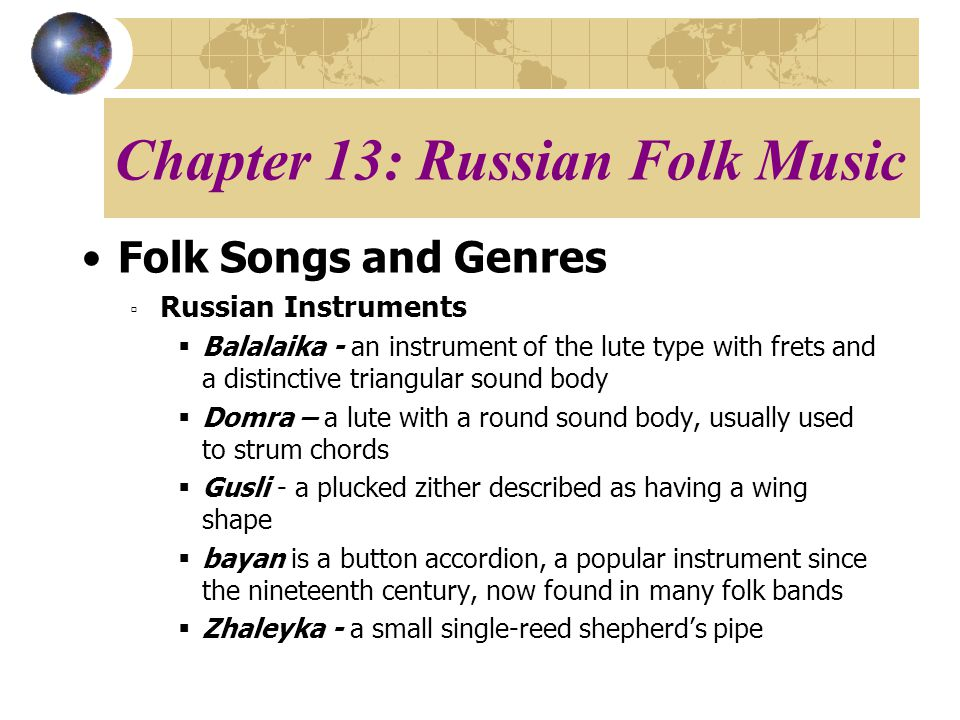 Chapter 13: Russian Folk Music Folk Songs and Genres Russian Instruments Balalaika - an instrument of the lute type with frets and a distinctive triangular sound body Domra – a lute with a round sound body, usually used to strum chords Gusli - a plucked zither described as having a wing shape bayan is a button accordion, a popular instrument since the nineteenth century, now found in many folk bands Zhaleyka - a small single-reed shepherds pipe