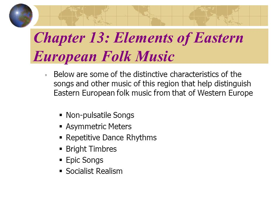 Chapter 13: Elements of Eastern European Folk Music Below are some of the distinctive characteristics of the songs and other music of this region that help distinguish Eastern European folk music from that of Western Europe Non-pulsatile Songs Asymmetric Meters Repetitive Dance Rhythms Bright Timbres Epic Songs Socialist Realism