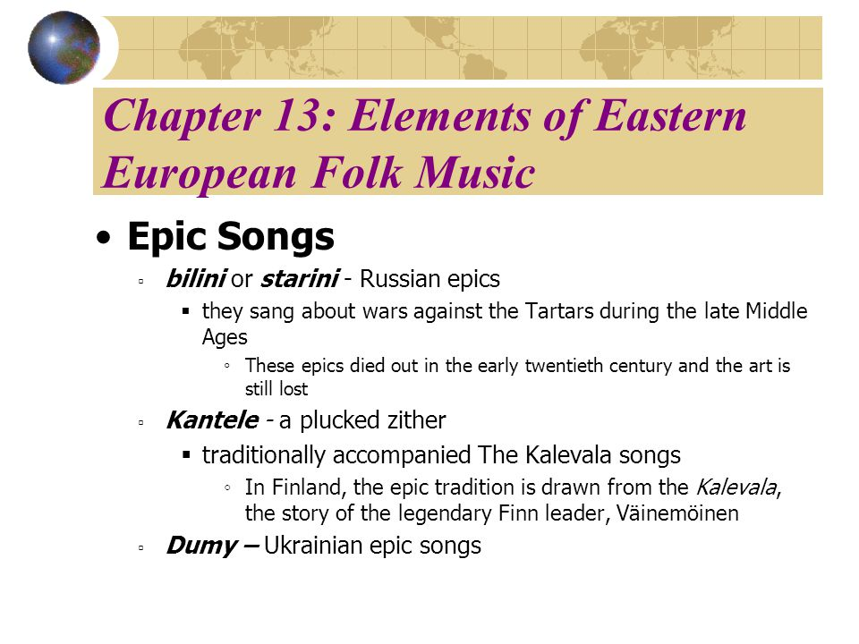Chapter 13: Elements of Eastern European Folk Music Epic Songs bilini or starini - Russian epics they sang about wars against the Tartars during the late Middle Ages These epics died out in the early twentieth century and the art is still lost Kantele - a plucked zither traditionally accompanied The Kalevala songs In Finland, the epic tradition is drawn from the Kalevala, the story of the legendary Finn leader, Väinemöinen Dumy – Ukrainian epic songs