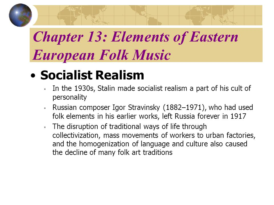 Chapter 13: Elements of Eastern European Folk Music Socialist Realism In the 1930s, Stalin made socialist realism a part of his cult of personality Russian composer Igor Stravinsky (1882–1971), who had used folk elements in his earlier works, left Russia forever in 1917 The disruption of traditional ways of life through collectivization, mass movements of workers to urban factories, and the homogenization of language and culture also caused the decline of many folk art traditions