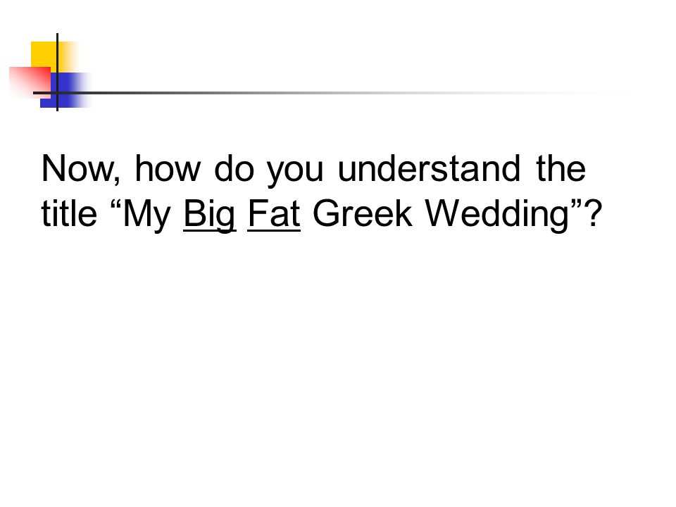 Now, how do you understand the title My Big Fat Greek Wedding