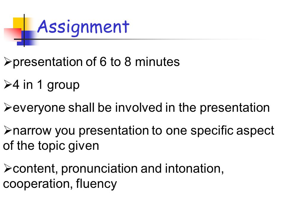 Assignment presentation of 6 to 8 minutes 4 in 1 group everyone shall be involved in the presentation narrow you presentation to one specific aspect of the topic given content, pronunciation and intonation, cooperation, fluency