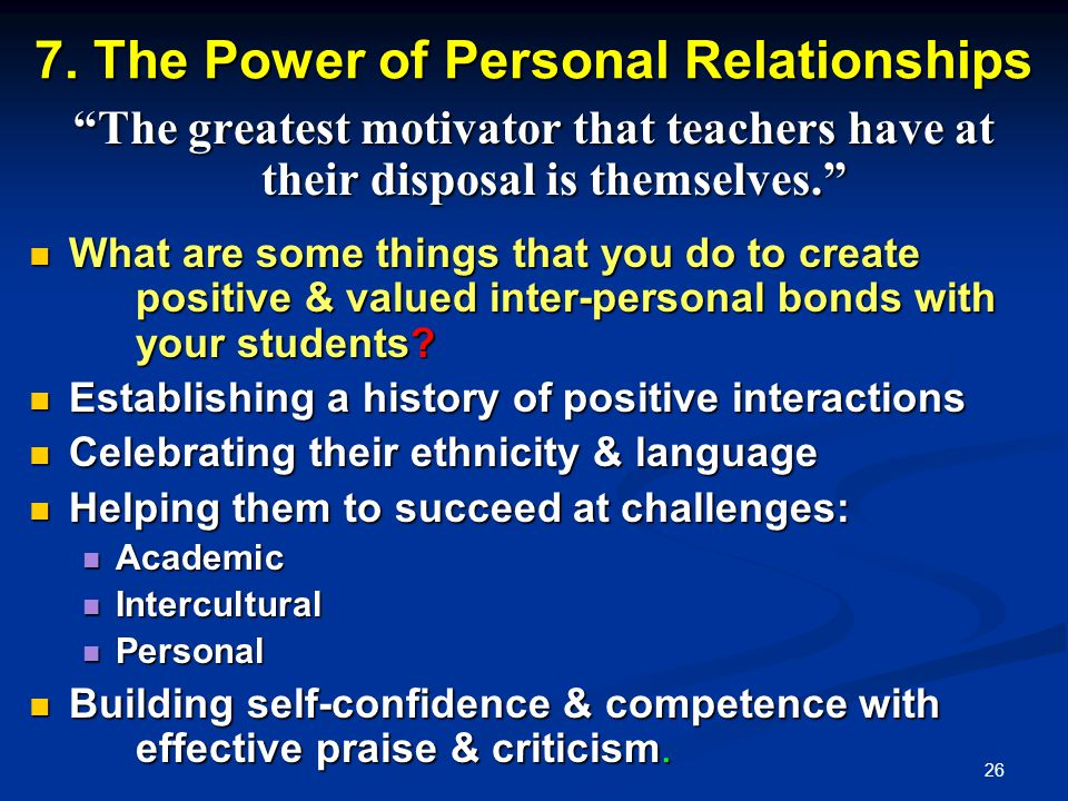 26 7. The Power of Personal Relationships The greatest motivator that teachers have at their disposal is themselves. What are some things that you do