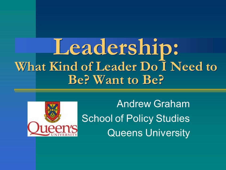 Leadership: What Kind of Leader Do I Need to Be? Want to Be? Andrew Graham School of Policy Studies Queens University