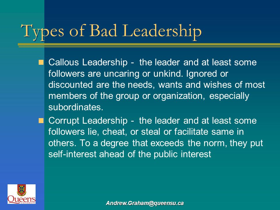 Andrew.Graham@queensu.ca Types of Bad Leadership Callous Leadership - the leader and at least some followers are uncaring or unkind. Ignored or discou