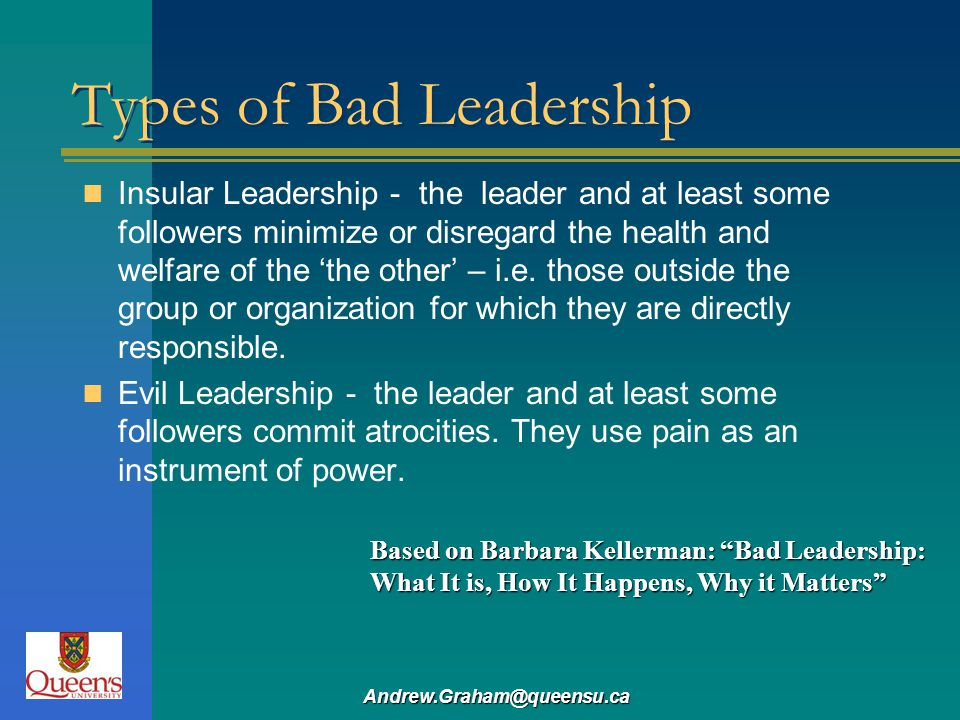 Andrew.Graham@queensu.ca Types of Bad Leadership Insular Leadership - the leader and at least some followers minimize or disregard the health and welf