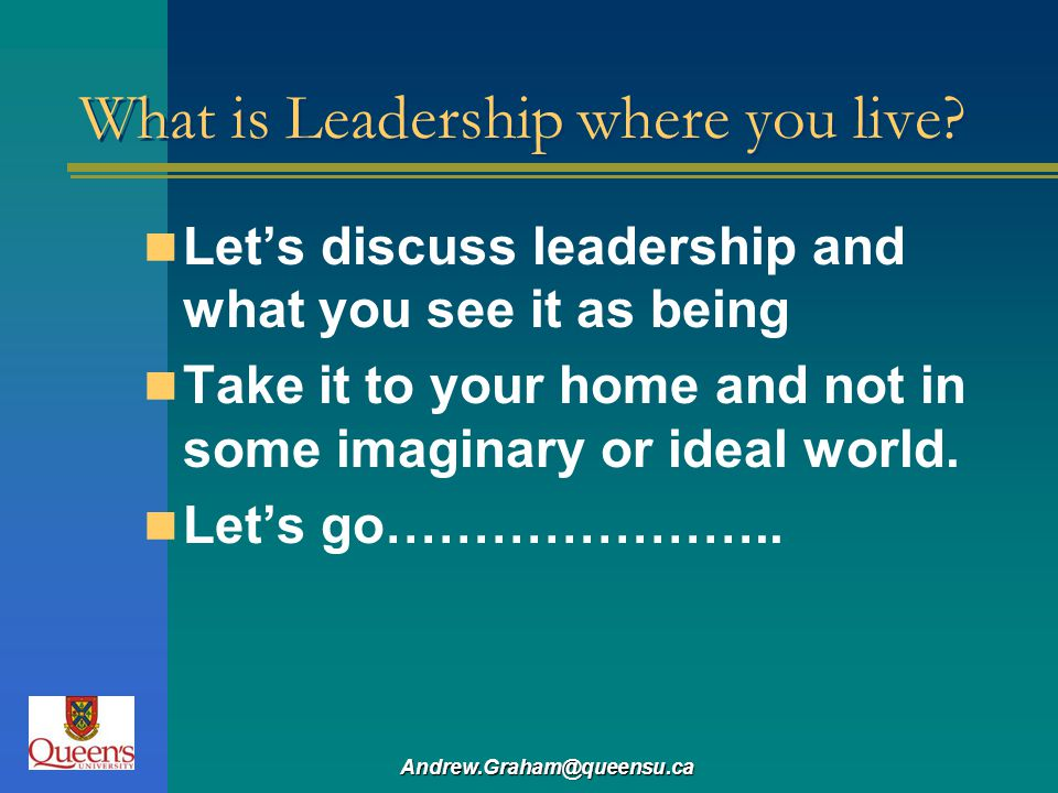 Andrew.Graham@queensu.ca What is Leadership where you live? Lets discuss leadership and what you see it as being Take it to your home and not in some