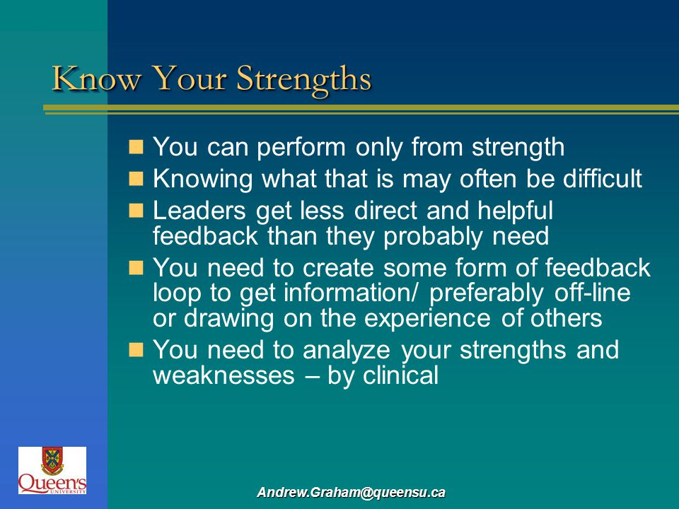 Andrew.Graham@queensu.ca Know Your Strengths You can perform only from strength Knowing what that is may often be difficult Leaders get less direct an