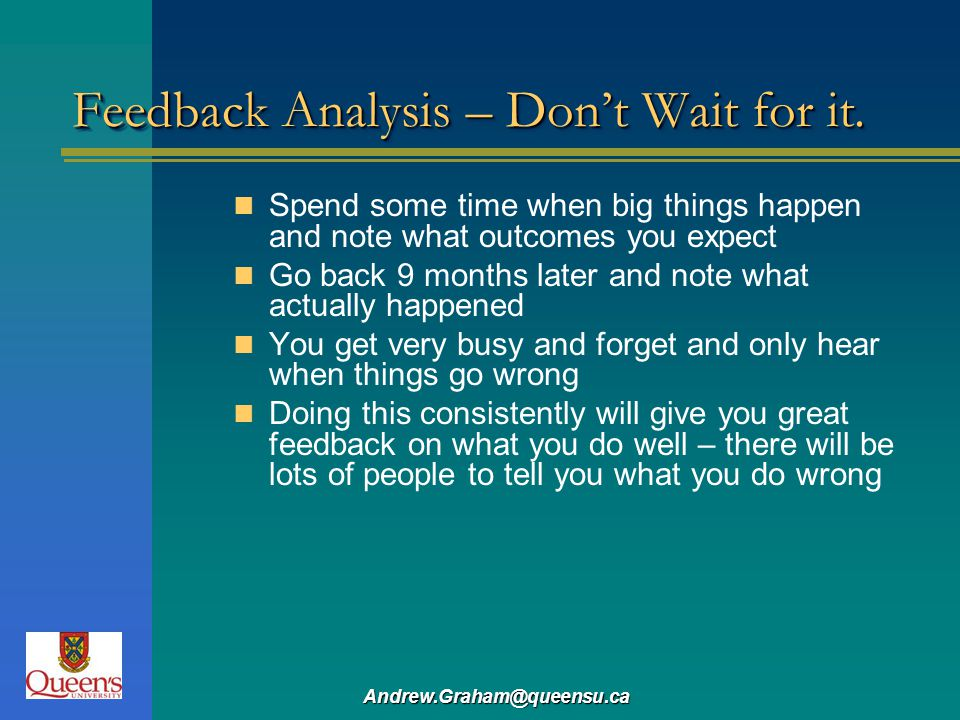 Andrew.Graham@queensu.ca Feedback Analysis – Dont Wait for it. Spend some time when big things happen and note what outcomes you expect Go back 9 mont