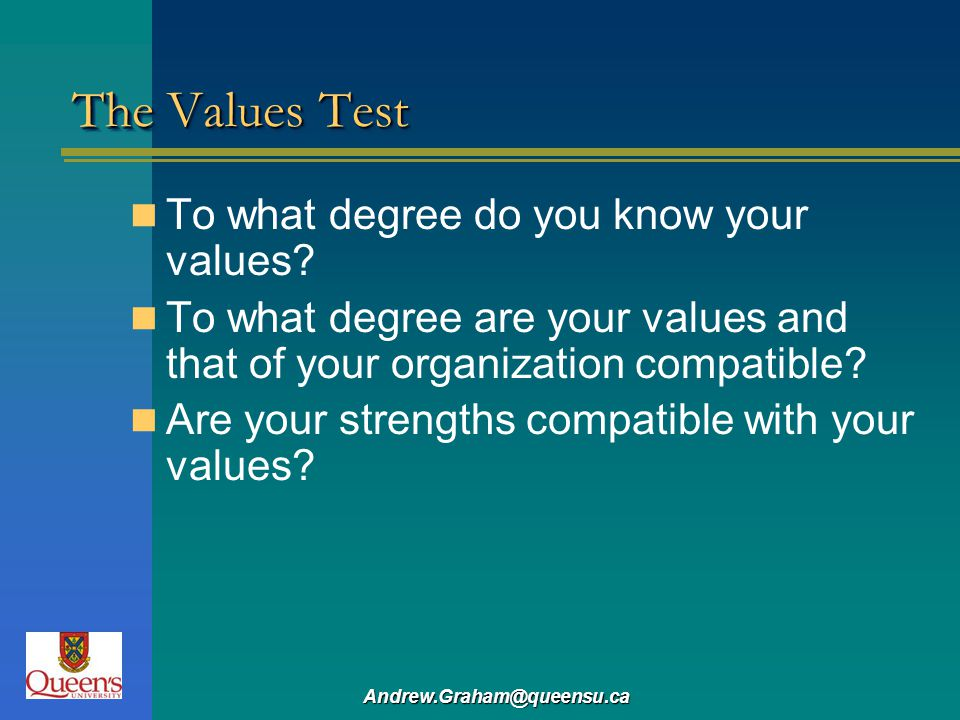 Andrew.Graham@queensu.ca The Values Test To what degree do you know your values? To what degree are your values and that of your organization compatib