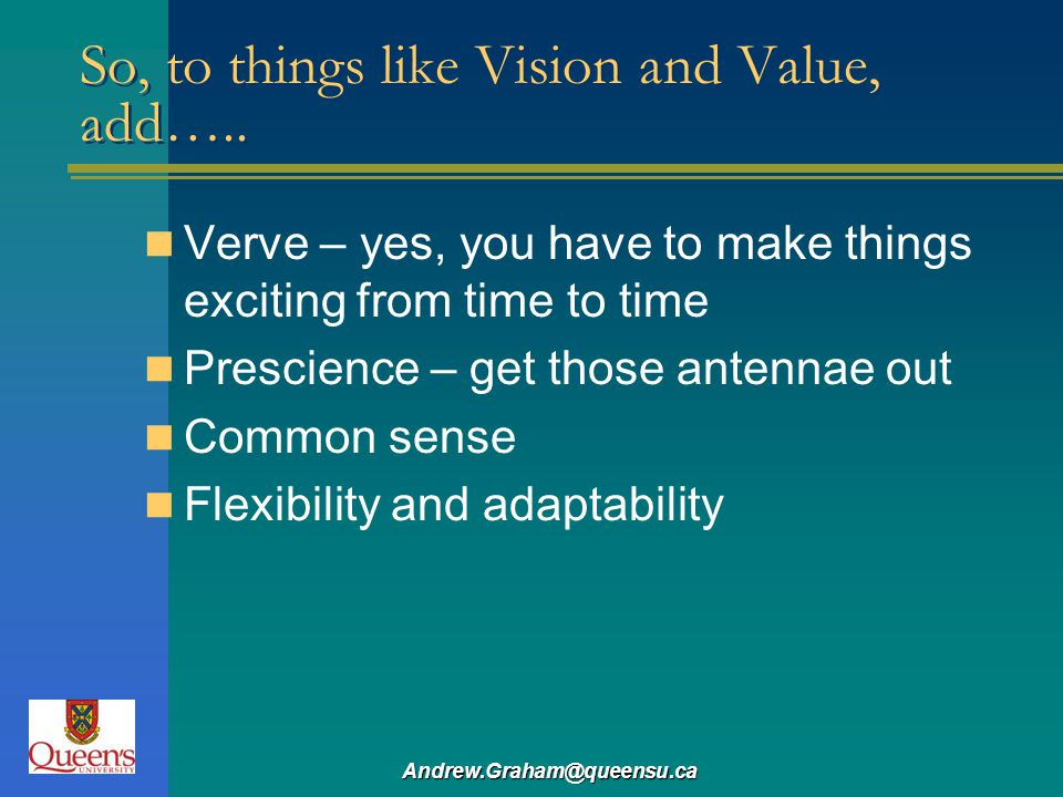 Andrew.Graham@queensu.ca So, to things like Vision and Value, add….. Verve – yes, you have to make things exciting from time to time Prescience – get