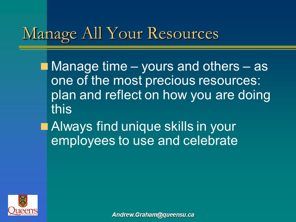 Andrew.Graham@queensu.ca Manage All Your Resources Manage time – yours and others – as one of the most precious resources: plan and reflect on how you are doing this Always find unique skills in your employees to use and celebrate
