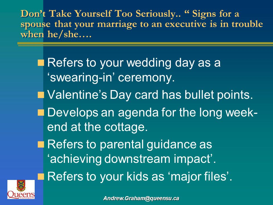 Andrew.Graham@queensu.ca Dont Take Yourself Too Seriously.. Signs for a spouse that your marriage to an executive is in trouble when he/she…. Refers t
