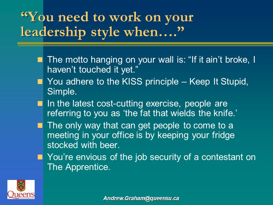 Andrew.Graham@queensu.ca You need to work on your leadership style when…. The motto hanging on your wall is: If it aint broke, I havent touched it yet