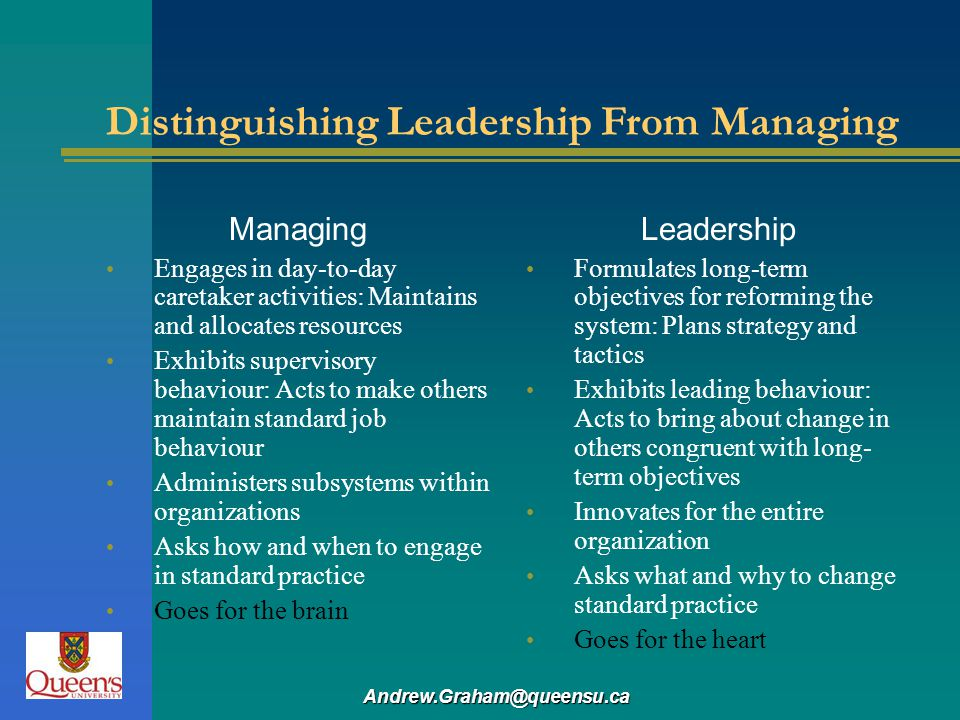 Andrew.Graham@queensu.ca Distinguishing Leadership From Managing Managing Engages in day-to-day caretaker activities: Maintains and allocates resource