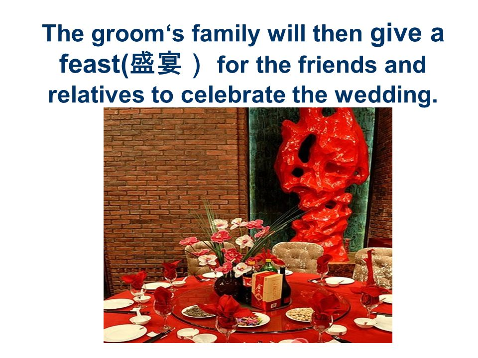 The grooms family will then give a feast( for the friends and relatives to celebrate the wedding.