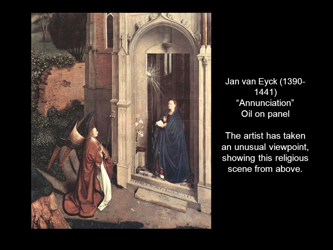 Jan van Eyck (1390- 1441) Annunciation Oil on panel The artist has taken an unusual viewpoint, showing this religious scene from above.