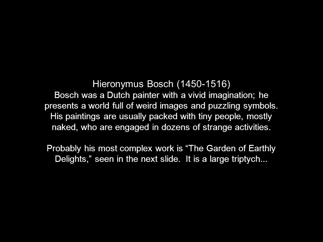 Hieronymus Bosch (1450-1516) Bosch was a Dutch painter with a vivid imagination; he presents a world full of weird images and puzzling symbols.