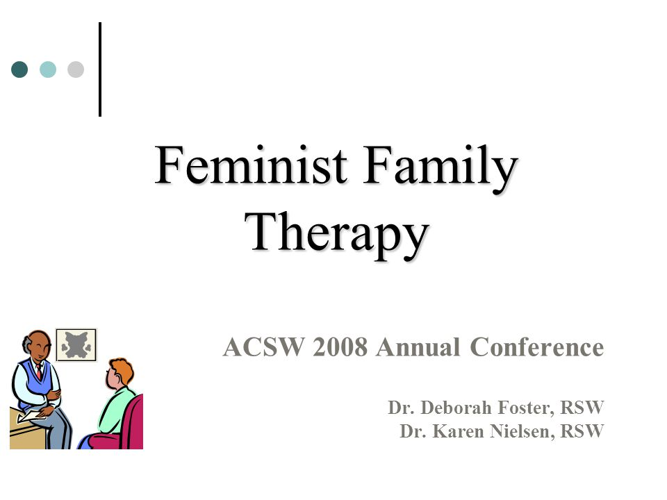 Feminist Family Therapy ACSW 2008 Annual Conference Dr. Deborah Foster, RSW Dr. Karen Nielsen, RSW