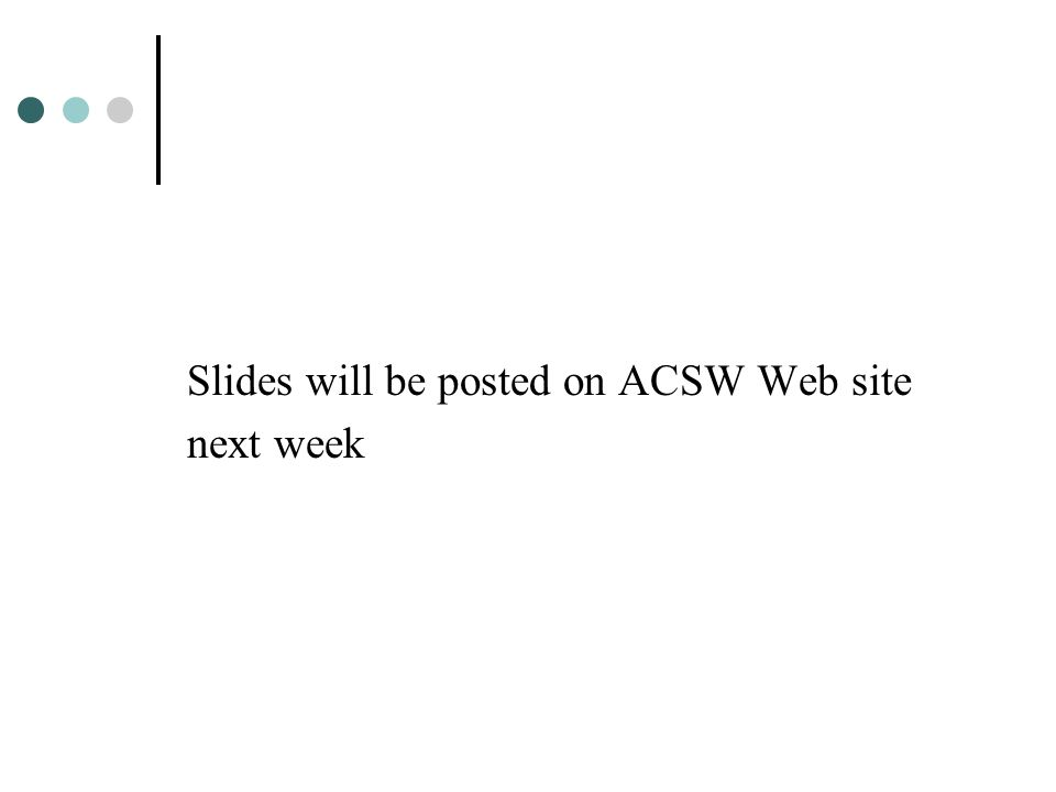 Slides will be posted on ACSW Web site next week