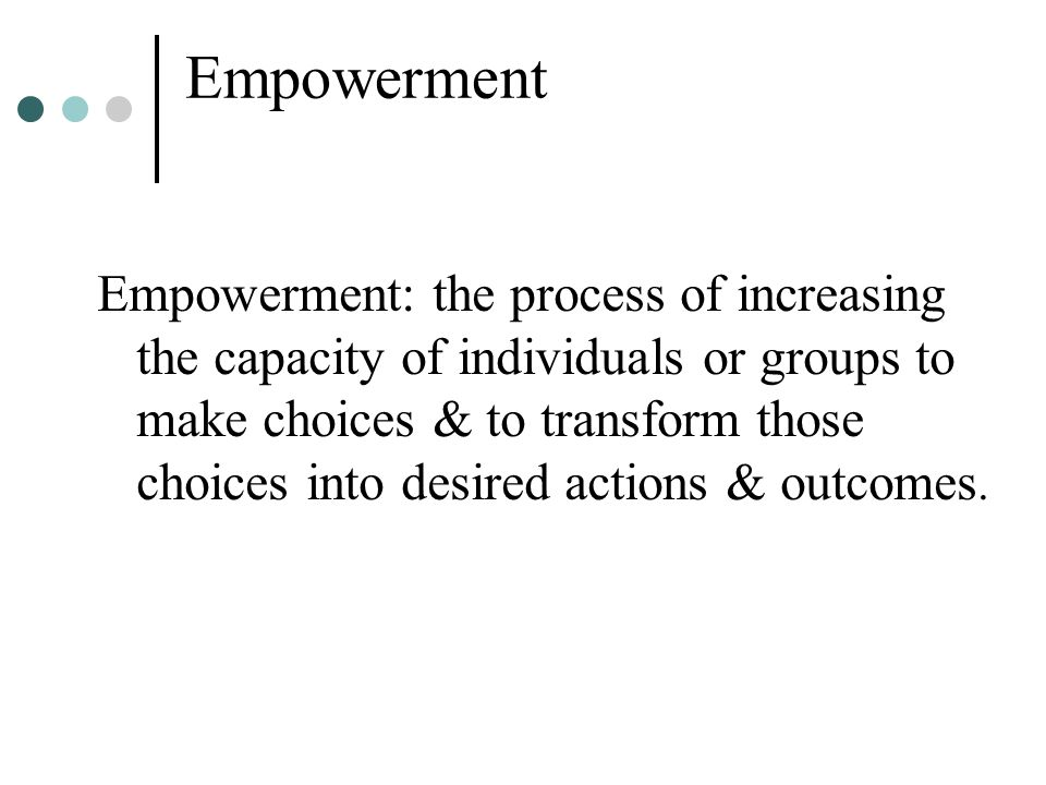 Empowerment Empowerment: the process of increasing the capacity of individuals or groups to make choices & to transform those choices into desired act