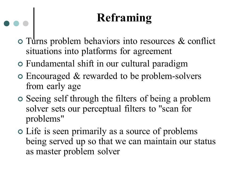 Reframing Turns problem behaviors into resources & conflict situations into platforms for agreement Fundamental shift in our cultural paradigm Encoura
