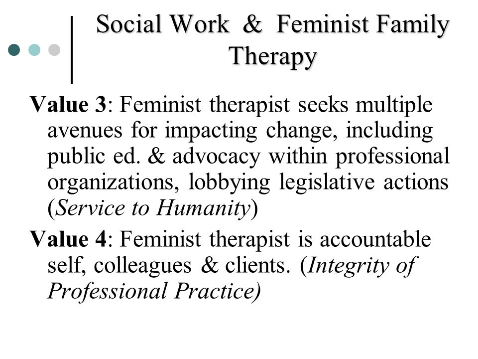 Social Work & Feminist Family Therapy Value 3: Feminist therapist seeks multiple avenues for impacting change, including public ed. & advocacy within