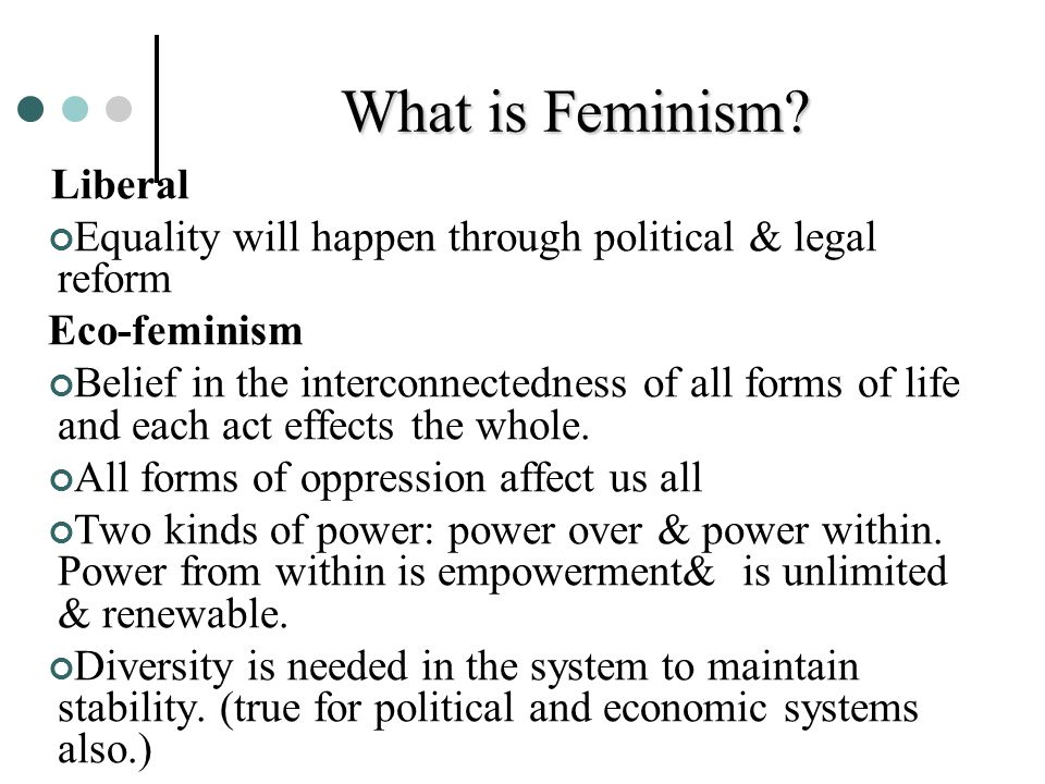 What is Feminism? Liberal Equality will happen through political & legal reform Eco-feminism Belief in the interconnectedness of all forms of life and
