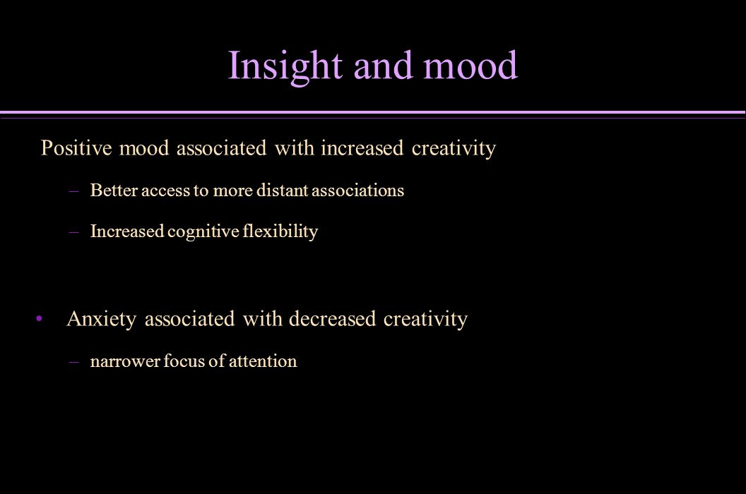 Insight and mood Positive mood associated with increased creativity – –Better access to more distant associations – –Increased cognitive flexibility A
