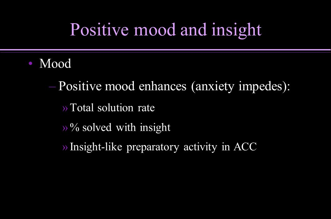 Positive mood and insight Mood – –Positive mood enhances (anxiety impedes): » »Total solution rate » »% solved with insight » »Insight-like preparator