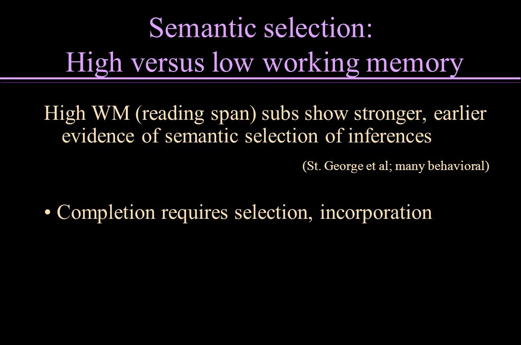Semantic selection: High versus low working memory High WM (reading span) subs show stronger, earlier evidence of semantic selection of inferences (St