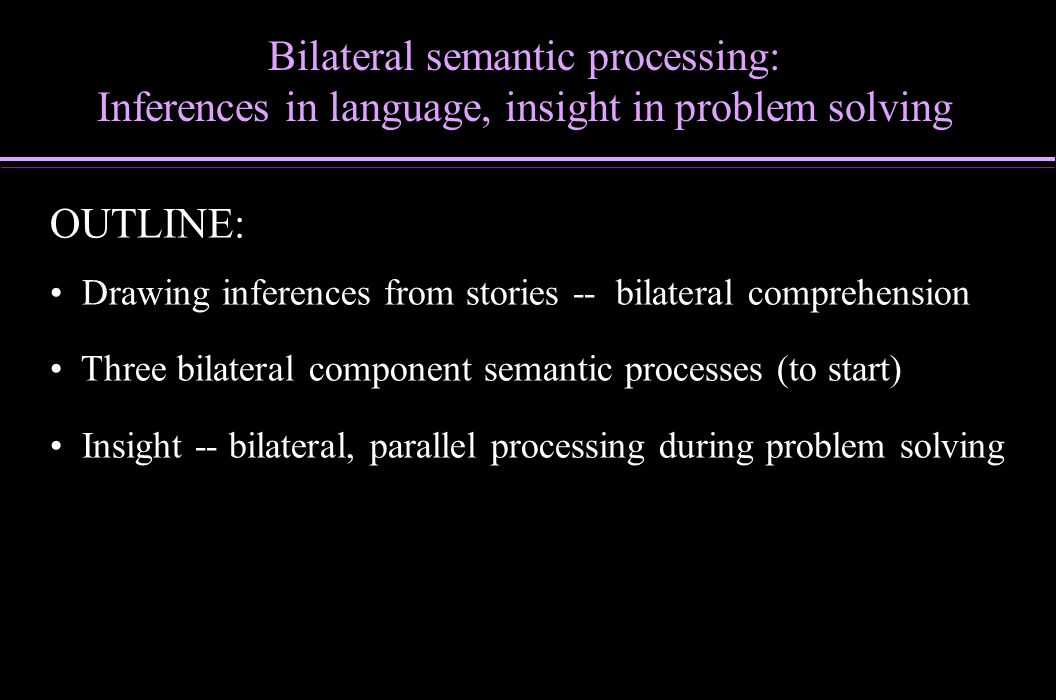 OUTLINE: Drawing inferences from stories -- bilateral comprehension Three bilateral component semantic processes (to start) Insight -- bilateral, para