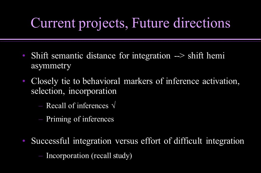 Current projects, Future directions Shift semantic distance for integration --> shift hemi asymmetry Closely tie to behavioral markers of inference ac