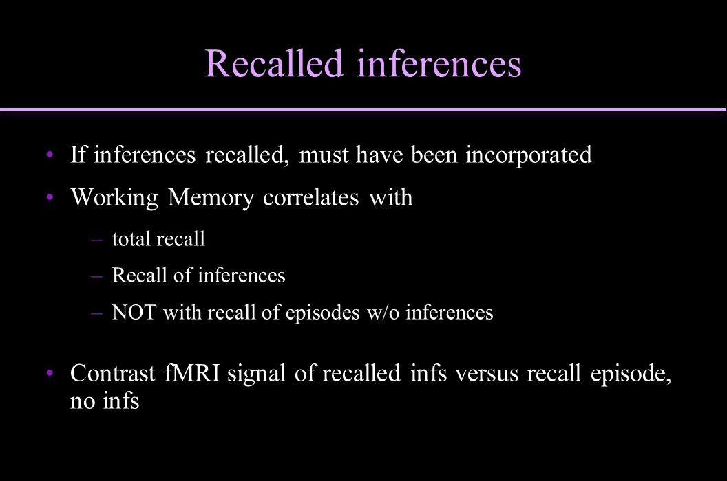 Recalled inferences If inferences recalled, must have been incorporated Working Memory correlates with – –total recall – –Recall of inferences – –NOT