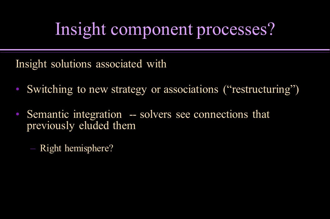 Insight component processes? Insight solutions associated with Switching to new strategy or associations (restructuring) Semantic integration -- solve