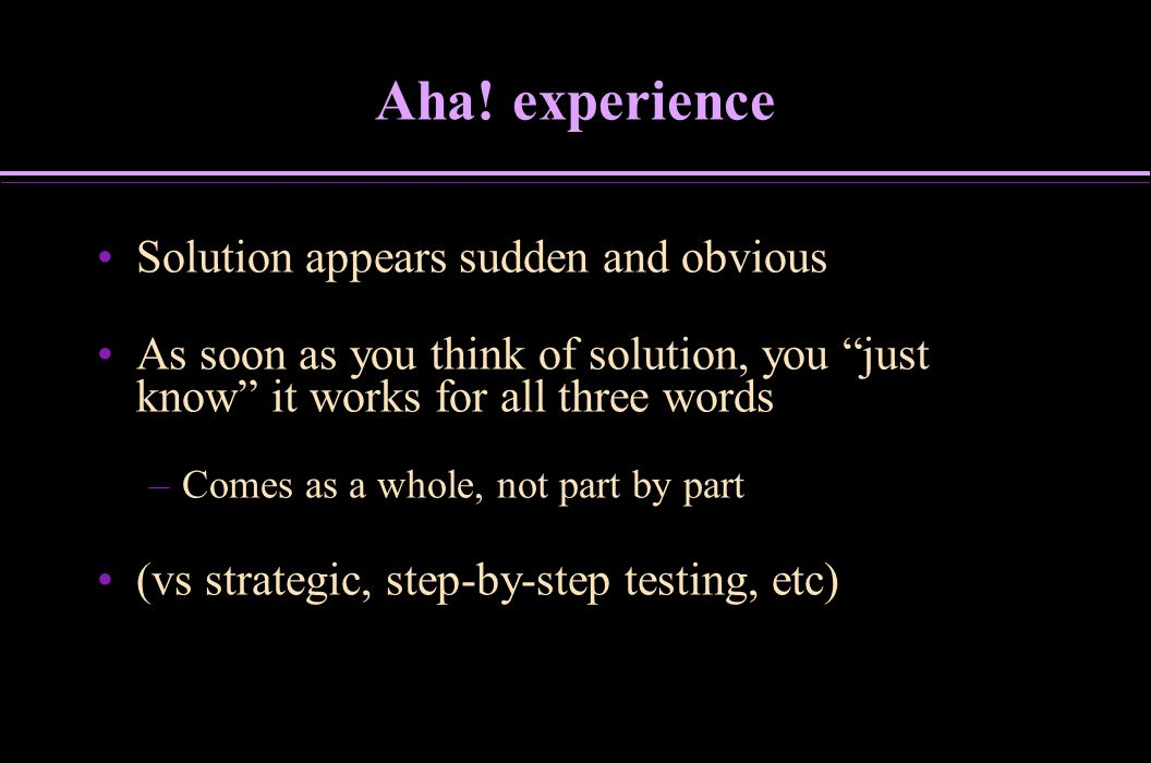 Aha! experience Solution appears sudden and obvious As soon as you think of solution, you just know it works for all three words – –Comes as a whole,