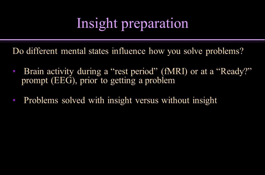 Insight preparation Do different mental states influence how you solve problems? Brain activity during a rest period (fMRI) or at a Ready? prompt (EEG